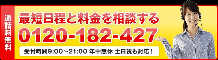 通話料無料 最短日程と料金を相談する 0120-182-427 受付時間9:00~21:00 年中無休 土日祝も対応!