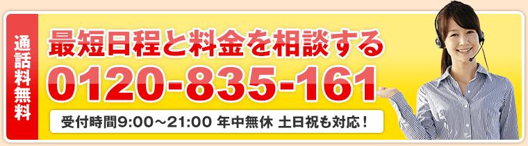 通話料無料 最短日程と料金を相談する 0120-835-161 受付時間9:00~21:00 年中無休 土日祝も対応!