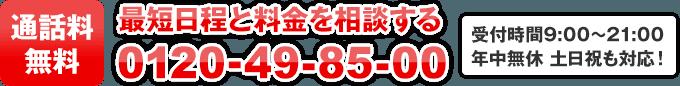 通話料無料! 0120-49-85-00 受付時間…9:00~21:00 年中無休 土日祝も対応します!