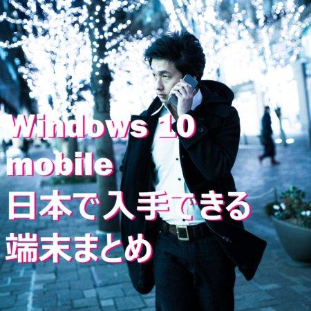 【便利な比較表掲載!】日本で入手できるWindows 10 Mobileスマホ端末全機種まとめ