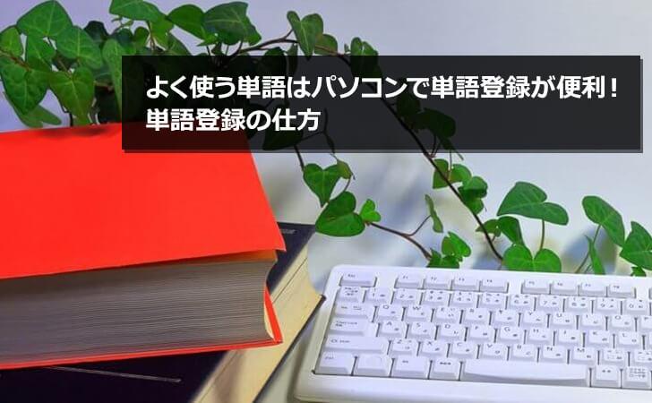よく使う単語はパソコンで単語登録が便利! 単語登録の仕方