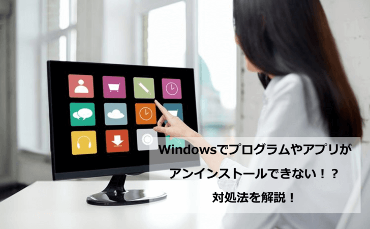 Windowsでプログラムやアプリがアンインストールできないときの対処法