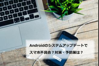 Androidのシステムアップデートでスマホに不具合?対策・予防策は?