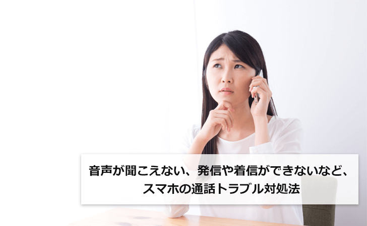 音声が聞こえない、発信や着信ができないなど、スマホの通話トラブル対処法