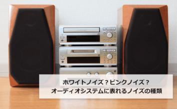 ホワイトノイズ?ピンクノイズ?オーディオシステムに表れるノイズの種類