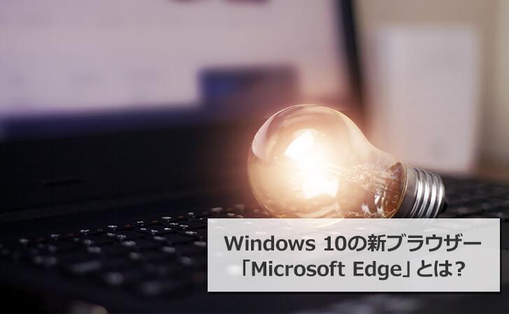 Windows 10の新ブラウザー 「Microsoft Edge」とは?