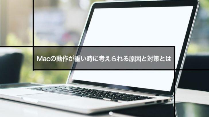 Macの動作が重い時に考えられる原因と対策とは