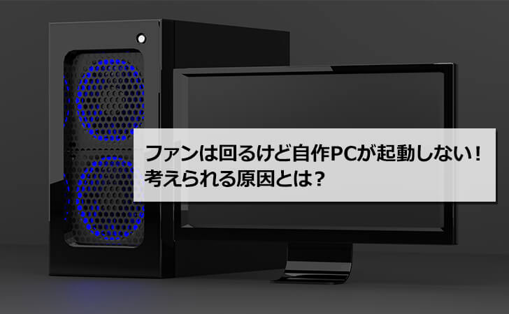 ファンは回るけど自作PCが起動しない!考えられる原因とは?