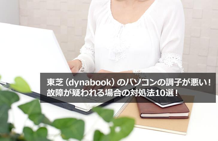 東芝(dynabook)のパソコンの調子が悪い!故障が疑われる場合の対処法10選!