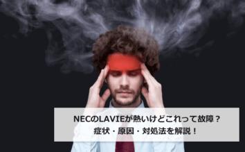 NECのLAVIEが熱いけどこれって故障?症状・原因・対処法を解説!