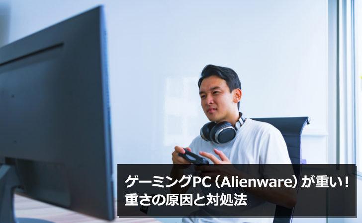 ゲーミングPC(Alienware)が重い!重さの原因と対処法