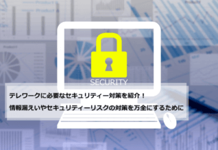 テレワークに必要なセキュリティー対策を紹介!情報漏えいやセキュリティーリスクの対策を万全にするために
